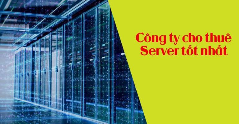 8 tiêu chí để lựa chọn công ty cho thuê server (máy chủ) tốt nhất cho doanh nghiệp.