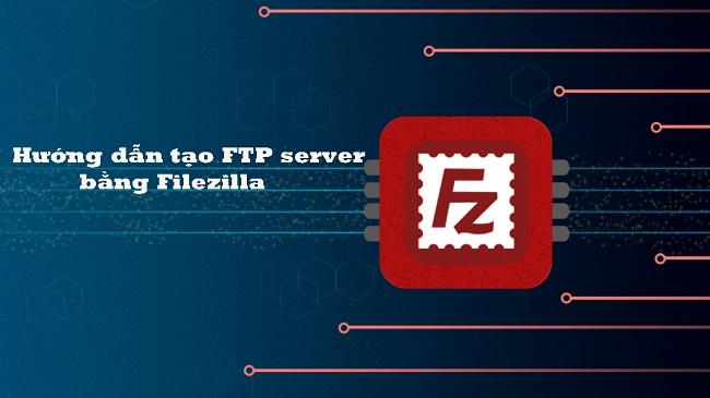 Hướng dẫn tạo FTP server bằng Filezilla đơn giản
