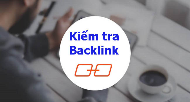 Cách kiểm tra backlink của website nhanh, đơn giản