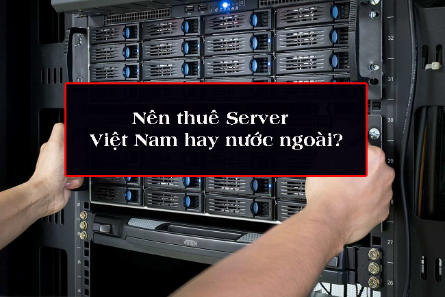 Nên thuê server nước ngoài hay Việt Nam?