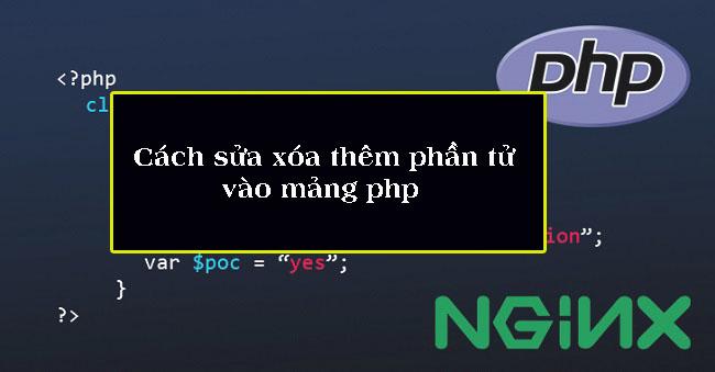 Cách sửa xóa thêm phần tử vào mảng php