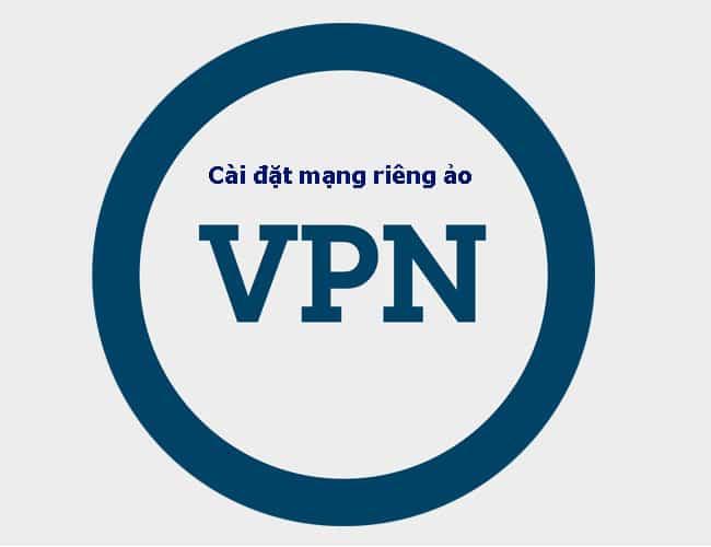 Hướng dẫn chi tiết cài đặt mạng riêng ảo VPN